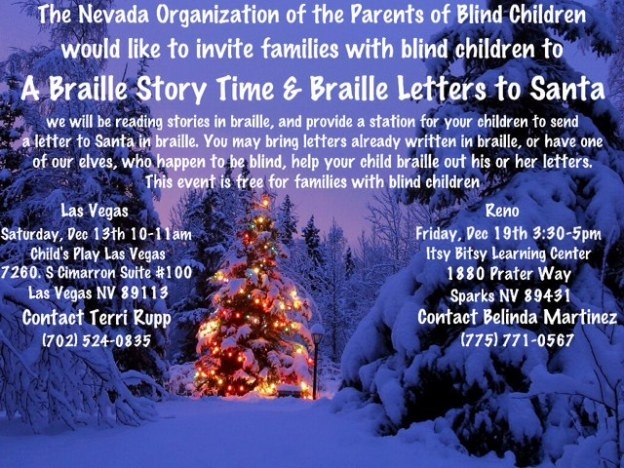 The Nevada Organization of Parents of Blind Children  would like to invite families with blind children to A Braille Story Time & Braille Letters to Santa  We will be reading stories in Braille, and provide a station for your children to send Santa a letter in Braille.  You may bring letters already written in Braille, or have one of our elves, who happen to be blind, help your child Braille out his/her letter.   This event is free to all families with blind children. Las Vegas Saturday December 13th 10:00-11:00am Child's Play Las Vegas  7260 S. Cimarron Rd. Suite 100 Las Vegas, NV 89113 Afterwards, stick around and play in the indoor playground and take advantage of the group rate of $8 from 11am-10pm.   Reno Friday December 19th at 3:30-5:00pm Itsy Bitsy Learning Center 1880 Prater Way Sparks, NV 89431 This event is in conjunction with Itsy Bitsy Learning Center's Christmas Program.   For more information on this event or the Nevada Organization of Parents of Blind Children contact; Terri Rupp in Las Vegas at 702-524-0835 Belinda Martinez in Reno at 775-771-0567 NVOPBC would like to give a special thanks to Child's Play Las Vegas and Itsy Bitsy Learning Center for their partnership and participation.  We believe that all children are entitled to a fun and thriving place to play, learn, and grow.  We believe all children should have access to a bright and powerful future.